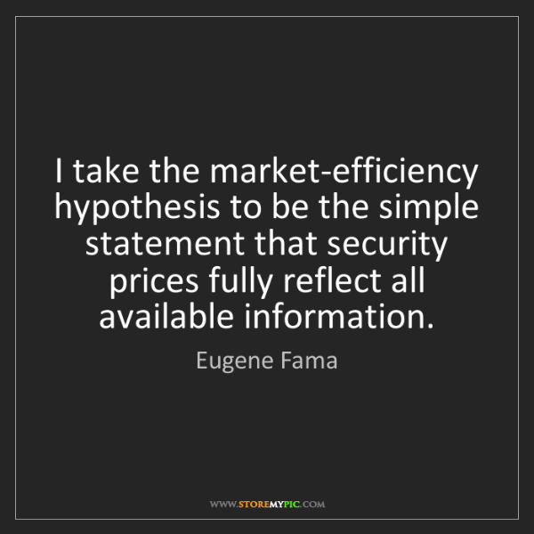 Eugene Fama: I take the market-efficiency hypothesis to be the simple...