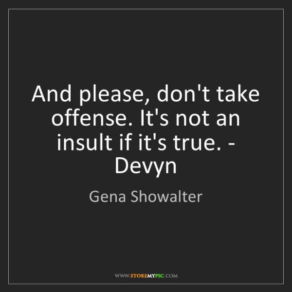 Gena Showalter: And please, don't take offense. It's not an insult if...