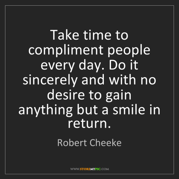 Robert Cheeke: Take time to compliment people every day. Do it sincerely...