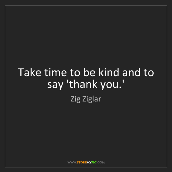 Zig Ziglar: Take time to be kind and to say 'thank you.'