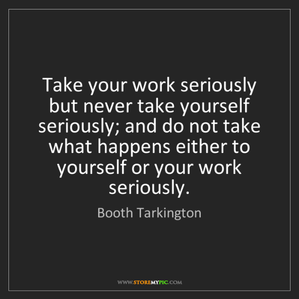 Booth Tarkington: Take your work seriously but never take yourself seriously;...