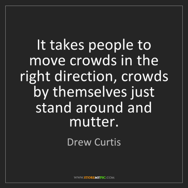 Drew Curtis: It takes people to move crowds in the right direction,...