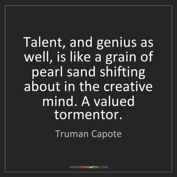 Truman Capote: Talent, and genius as well, is like a grain of pearl...