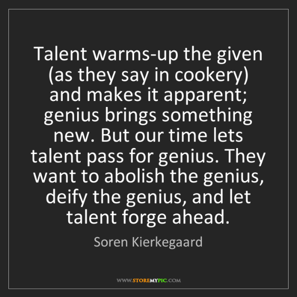 Soren Kierkegaard: Talent warms-up the given (as they say in cookery) and...
