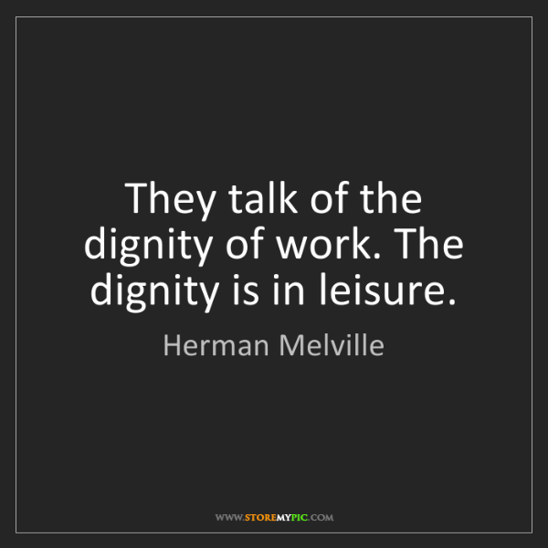 Herman Melville: They talk of the dignity of work. The dignity is in leisure.