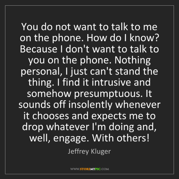 Jeffrey Kluger: You do not want to talk to me on the phone. How do I...
