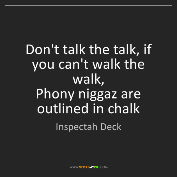Inspectah Deck: Don't talk the talk, if you can't walk the walk,   Phony...