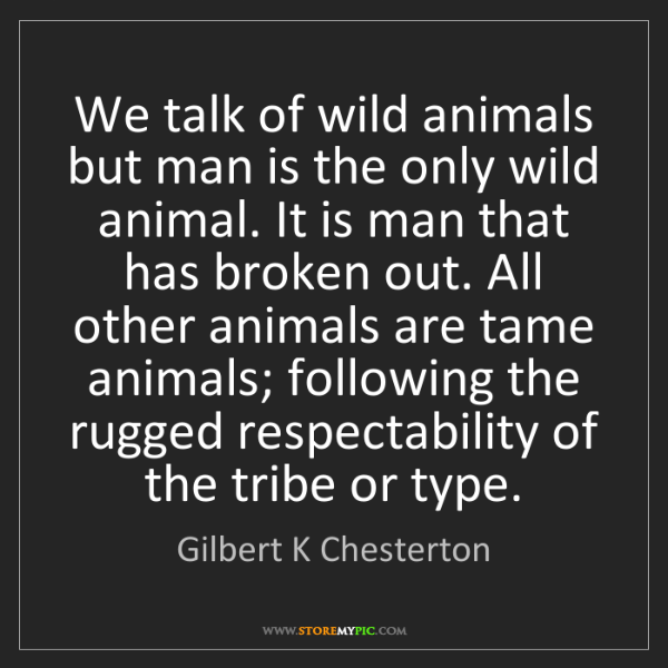 Gilbert K Chesterton: We talk of wild animals but man is the only wild animal....