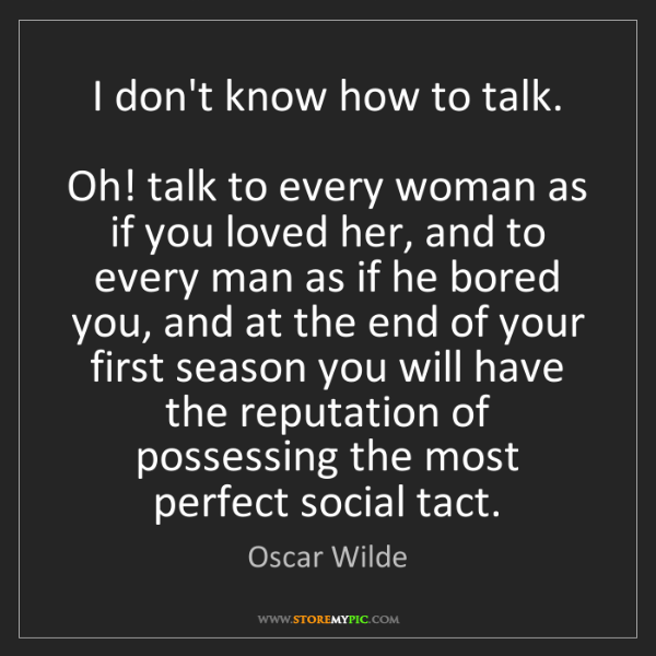 Oscar Wilde: I don't know how to talk.  Oh! talk to every woman as...