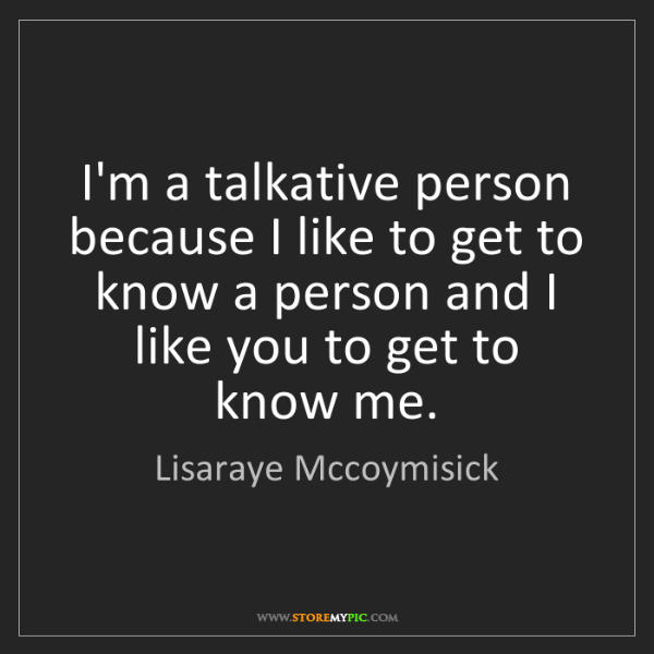 Lisaraye Mccoymisick: I'm a talkative person because I like to get to know...