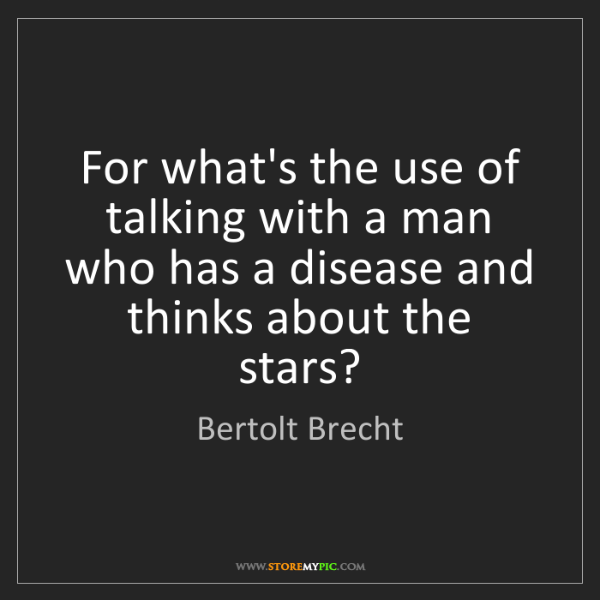 Bertolt Brecht: For what's the use of talking with a man who has a disease...