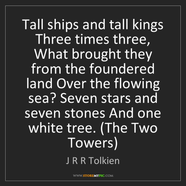 J R R Tolkien: Tall ships and tall kings Three times three, What brought...