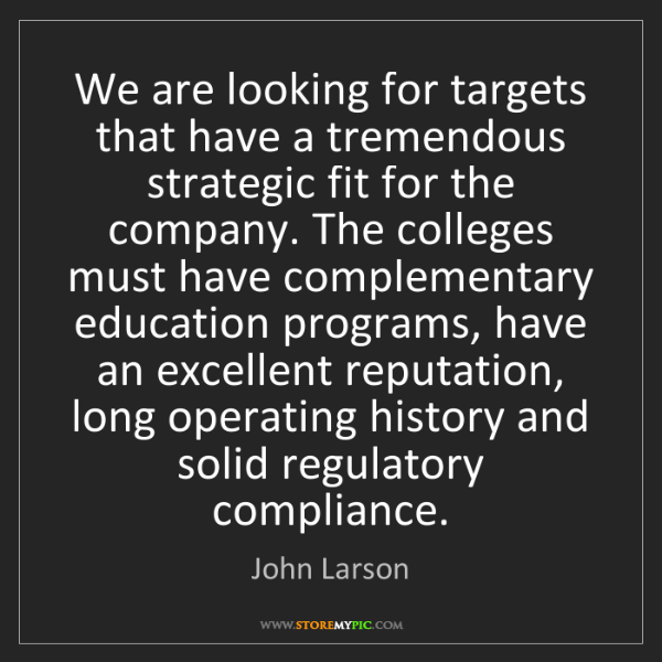 John Larson: We are looking for targets that have a tremendous strategic...