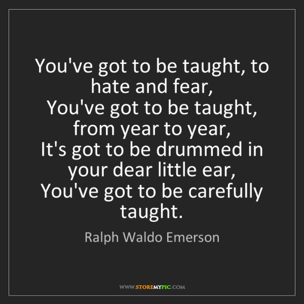 Ralph Waldo Emerson: You've got to be taught, to hate and fear,  You've got...