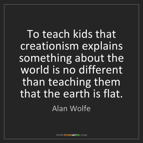 Alan Wolfe: To teach kids that creationism explains something about...