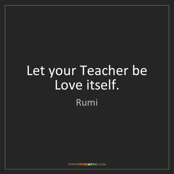 Rumi: Let your Teacher be Love itself.