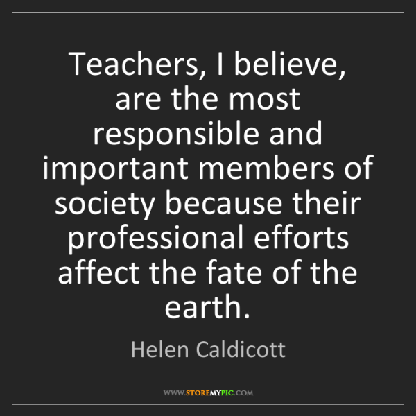 Helen Caldicott: Teachers, I believe, are the most responsible and important...