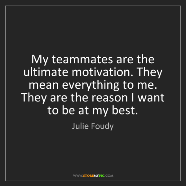 Julie Foudy: My teammates are the ultimate motivation. They mean everything...
