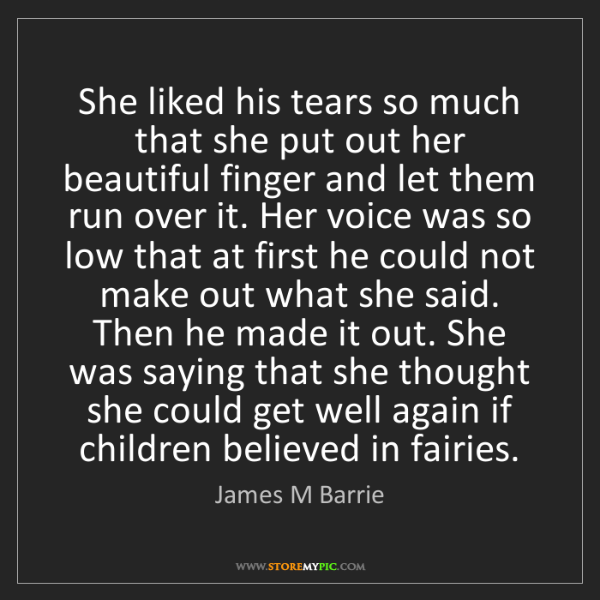 James M Barrie: She liked his tears so much that she put out her beautiful...