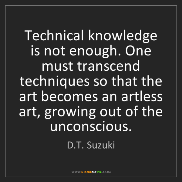 D.T. Suzuki: Technical knowledge is not enough. One must transcend...