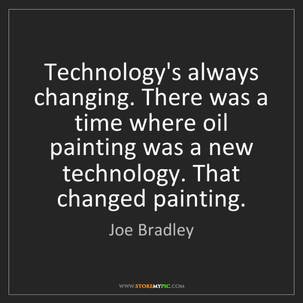 Joe Bradley: Technology's always changing. There was a time where...