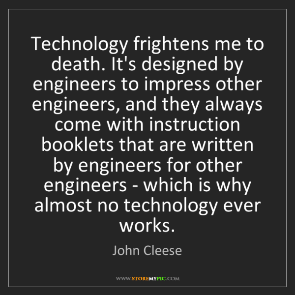 John Cleese: Technology frightens me to death. It's designed by engineers...
