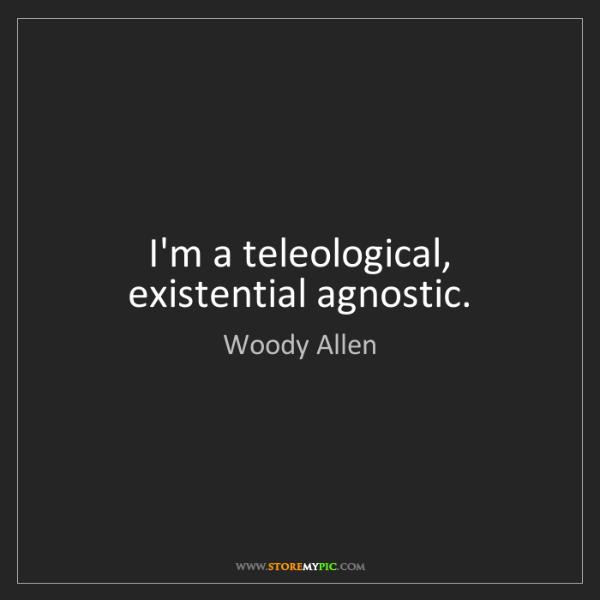 Woody Allen: I'm a teleological, existential agnostic.