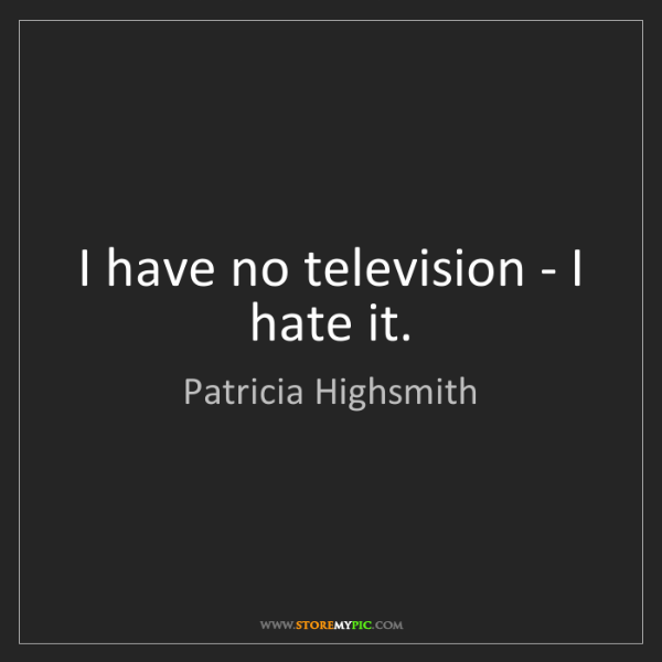 Patricia Highsmith: I have no television - I hate it.
