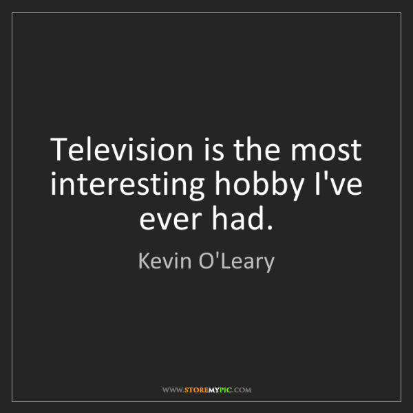 Kevin O'Leary: Television is the most interesting hobby I've ever had.