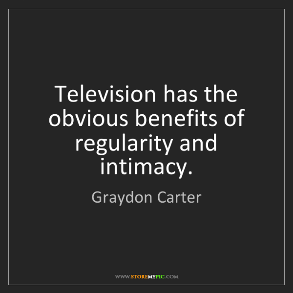 Graydon Carter: Television has the obvious benefits of regularity and...