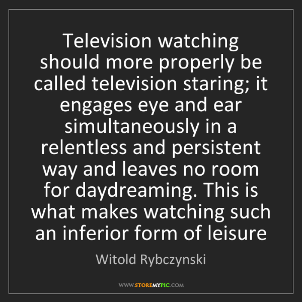 Witold Rybczynski: Television watching should more properly be called television...