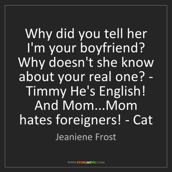 Jeaniene Frost: Why did you tell her I'm your boyfriend? Why doesn't...