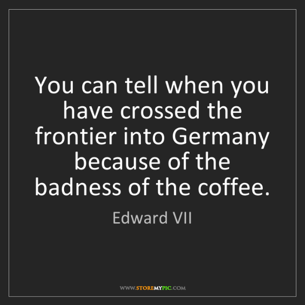 Edward VII: You can tell when you have crossed the frontier into...