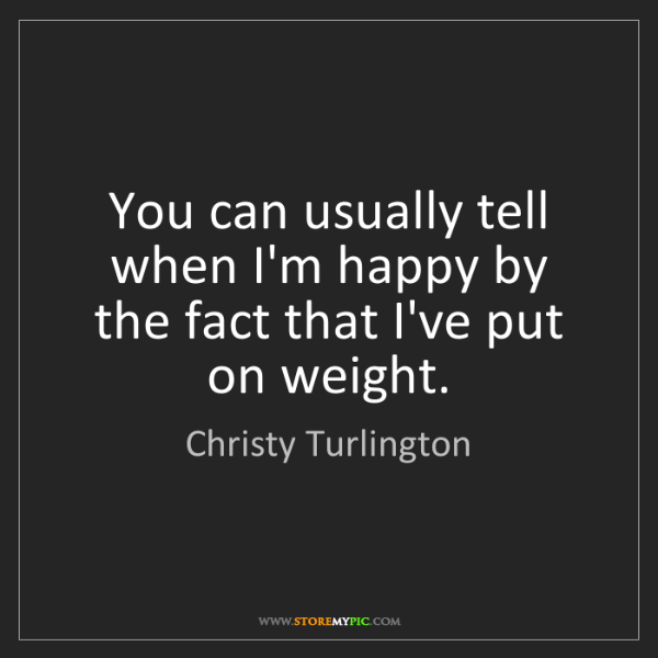 Christy Turlington: You can usually tell when I'm happy by the fact that...