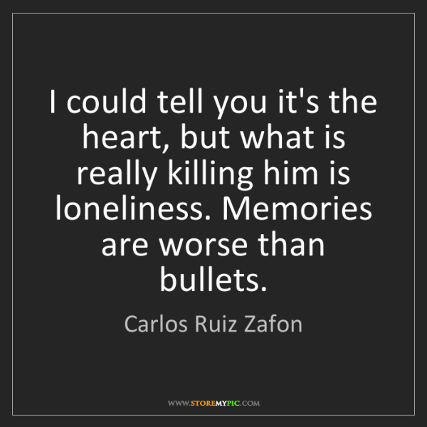 Carlos Ruiz Zafon: I could tell you it's the heart, but what is really killing...