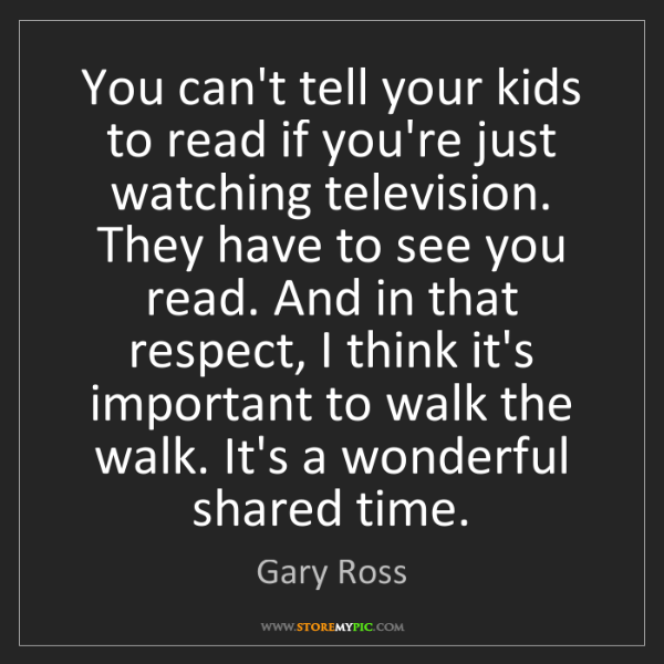 Gary Ross: You can't tell your kids to read if you're just watching...