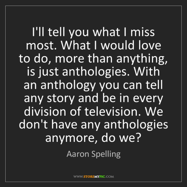 Aaron Spelling: I'll tell you what I miss most. What I would love to...
