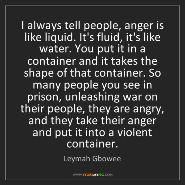 Leymah Gbowee: I always tell people, anger is like liquid. It's fluid,...