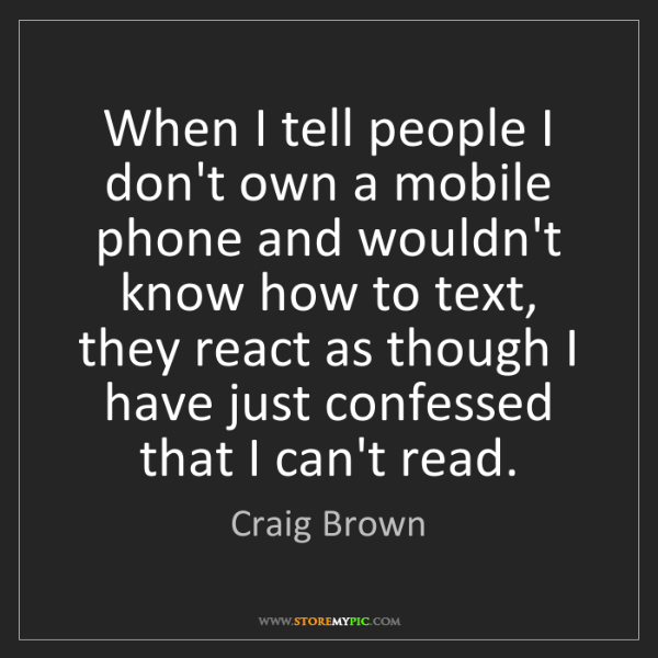 Craig Brown: When I tell people I don't own a mobile phone and wouldn't...