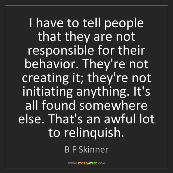 B F Skinner: I have to tell people that they are not responsible for...