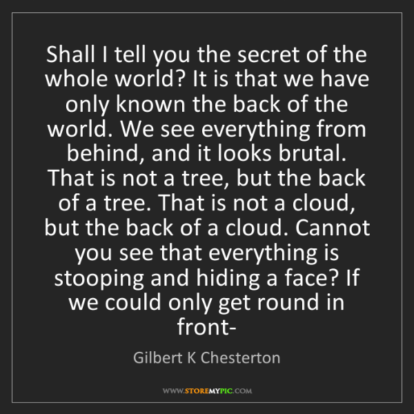 Gilbert K Chesterton: Shall I tell you the secret of the whole world? It is...