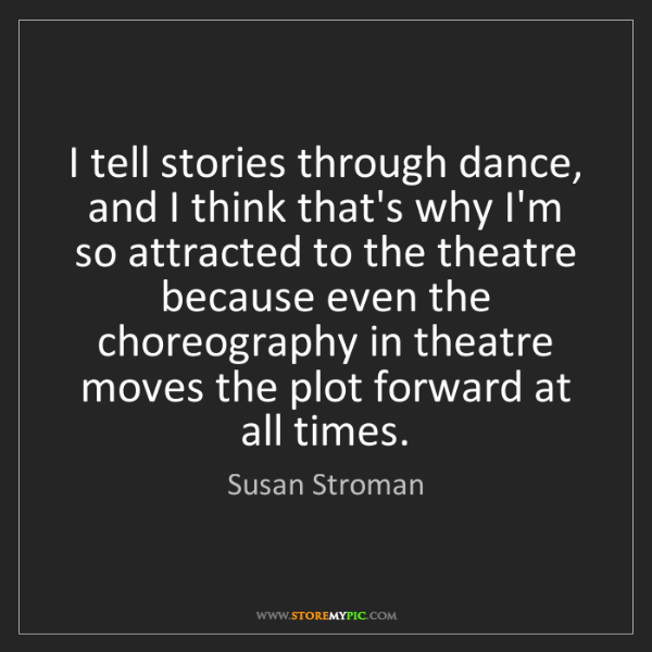 Susan Stroman: I tell stories through dance, and I think that's why...
