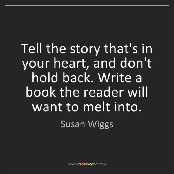 Susan Wiggs: Tell the story that's in your heart, and don't hold back....