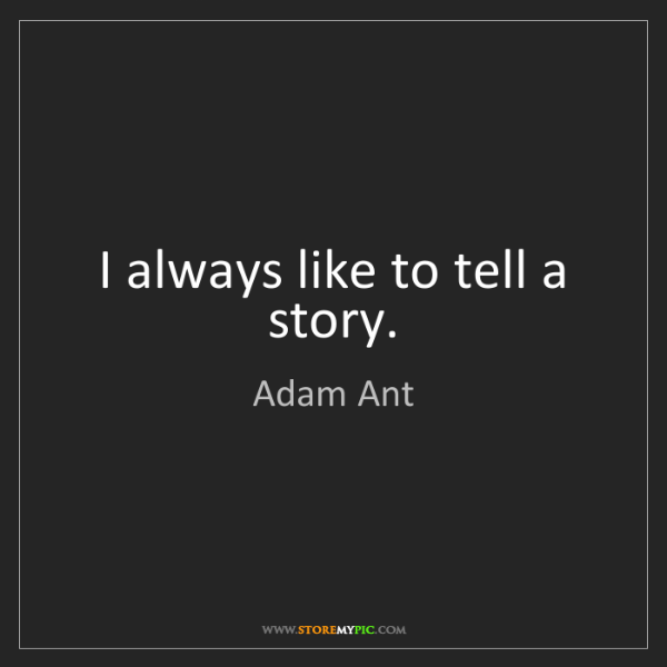 Adam Ant: I always like to tell a story.