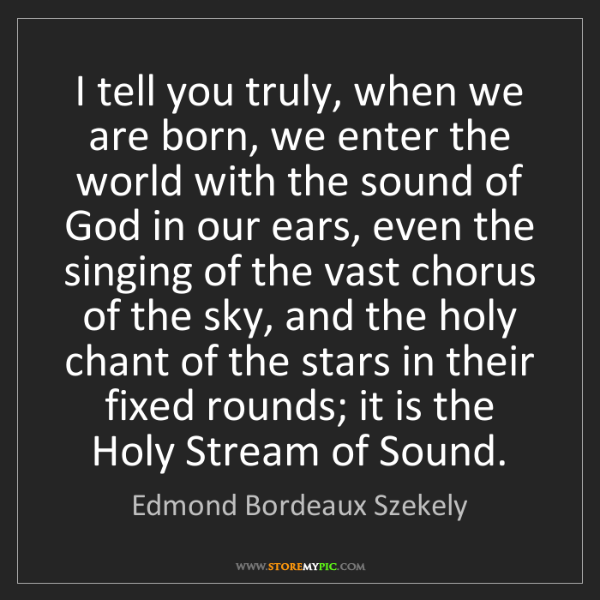 Edmond Bordeaux Szekely: I tell you truly, when we are born, we enter the world...