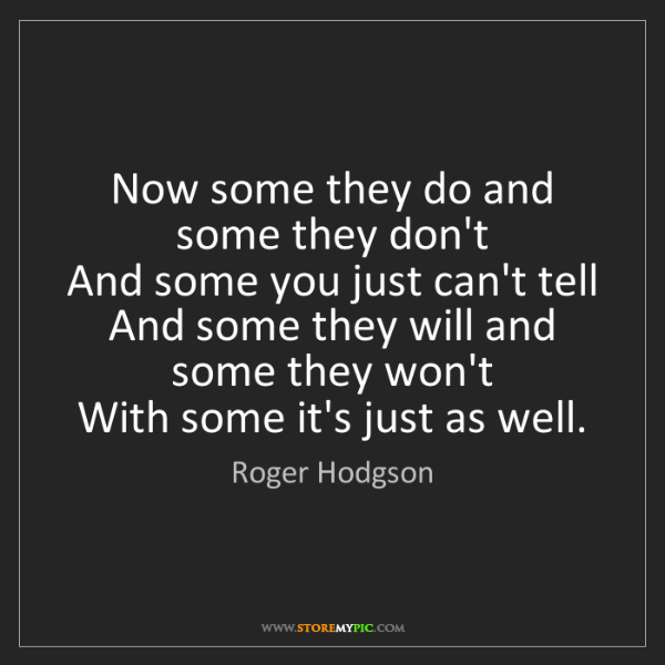 Roger Hodgson: Now some they do and some they don't  And some you just...