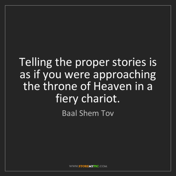 Baal Shem Tov: Telling the proper stories is as if you were approaching...