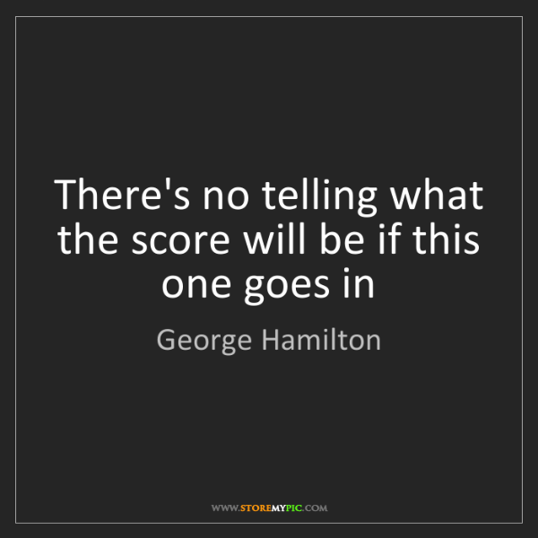 George Hamilton: There's no telling what the score will be if this one...