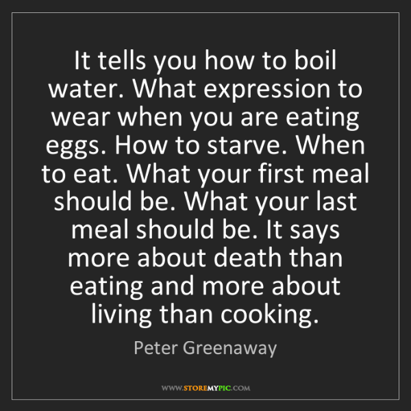 Peter Greenaway: It tells you how to boil water. What expression to wear...