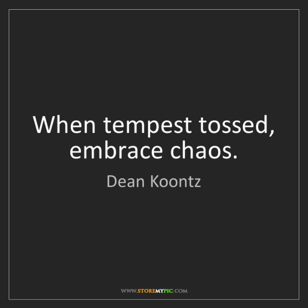 Dean Koontz: When tempest tossed, embrace chaos.